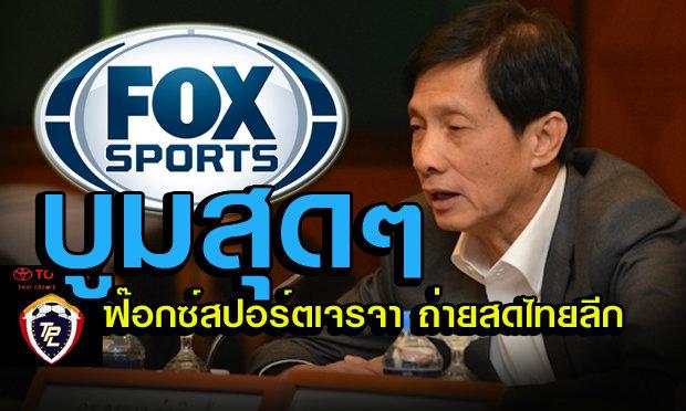 บอลไทยบูม! บิ๊กเปี๊ยก แย้ม FOX SPORT เข้าเจรจาขอถ่ายไทยลีก